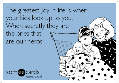 The greatest Joy in life is when your kids look up to you, When secretly they are the ones that are our heros!