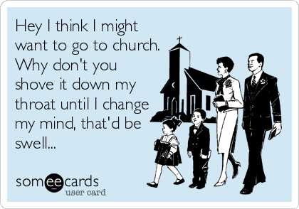 Hey I think I might want to go to church. Why don't you shove it down my throat until I change my mind, that'd be swell...