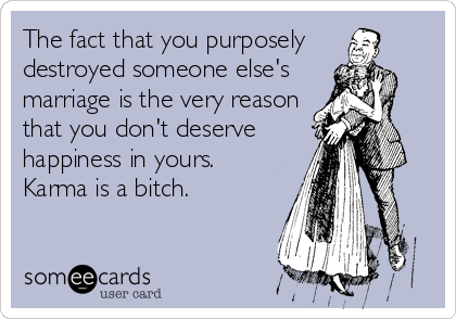 The fact that you purposely  destroyed someone else's  marriage is the very reason that you don't deserve  happiness in yours.  Karma is a bitch.