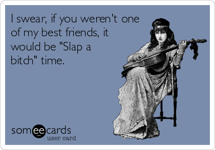 "I swear, if you weren't one of my best friends, it would be ""Slap a bitch"" time."