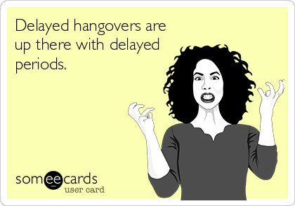Delayed hangovers are up there with delayed periods.