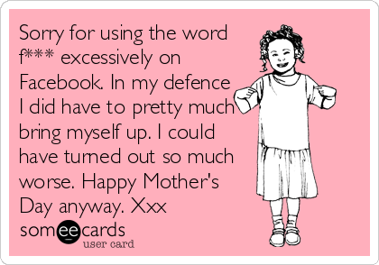 Sorry for using the word f*** excessively on Facebook. In my defence I did have to pretty much bring myself up. I could have turned out so much worse. Happy Mother's Day anyway. Xxx