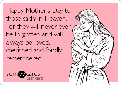 Happy Mother's Day to those sadly in Heaven. For they will never ever be forgotten and will always be loved, cherished and fondly remembered.