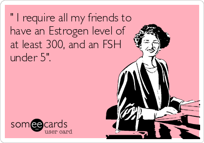 """"""" I require all my friends to have an Estrogen level of at least 300, and an FSH under 5""""."""