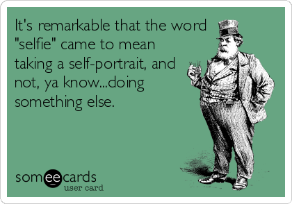 "It's remarkable that the word  ""selfie"" came to mean taking a self-portrait, and not, ya know...doing something else."