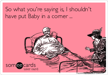 So what you're saying is, I shouldn't have put Baby in a corner ...