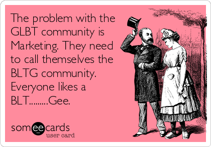 The problem with the GLBT community is Marketing. They need to call themselves the BLTG community. Everyone likes a BLT.........Gee.