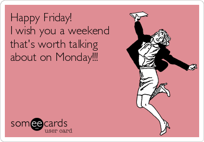 Happy Friday! I wish you a weekend that's worth talking about on Monday!!!