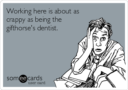 Working here is about as crappy as being the gifthorse's dentist.