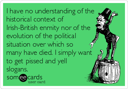 I have no understanding of the historical context of Irish-British enmity nor of the evolution of the political  situation over which so many have died. I simply want to get pissed and yell slogans.