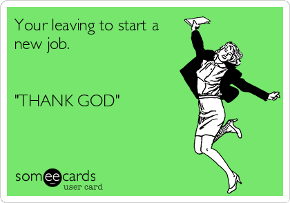 """Your leaving to start a new job.   """"THANK GOD"""""""