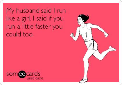 My husband said I run like a girl, I said if you run a little faster you could too.
