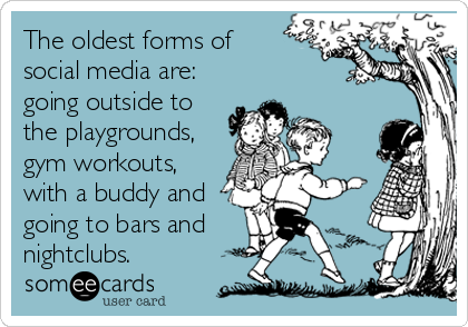 The oldest forms of  social media are: going outside to the playgrounds, gym workouts, with a buddy and  going to bars and nightclubs.
