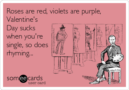 Roses are red, violets are purple, Valentine's Day sucks when you're single, so does rhyming...