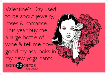 Valentine's Day used to be about jewelry, roses & romance. This year buy me a large bottle of wine & tell me how good my ass looks in my new yoga pants.
