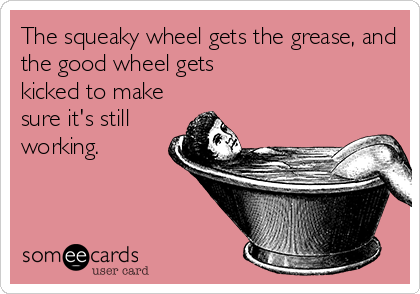The squeaky wheel gets the grease, and the good wheel gets kicked to make sure it's still working.