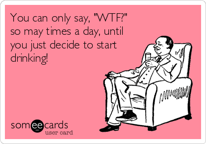 """You can only say, """"WTF?"""" so may times a day, until you just decide to start drinking!"""