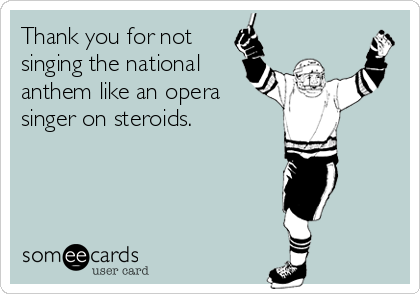 Thank you for not singing the national anthem like an opera singer on steroids.