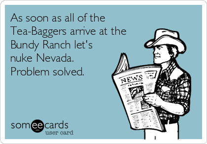 As soon as all of the Tea-Baggers arrive at the Bundy Ranch let's nuke Nevada. Problem solved.
