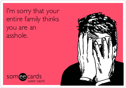 I'm sorry that your entire family thinks   you are an asshole.