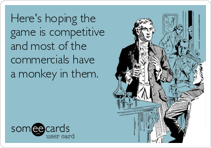 Here's hoping the game is competitive and most of the commercials have a monkey in them.