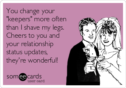 """You change your """"keepers"""" more often than I shave my legs. Cheers to you and your relationship status updates, they're wonderful!"""