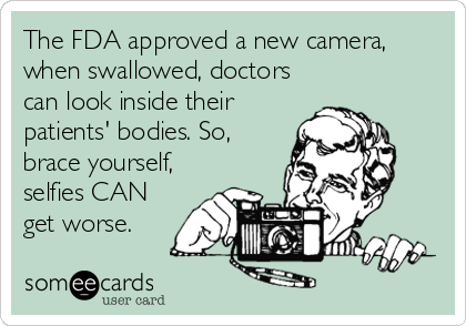 The FDA approved a new camera, when swallowed, doctors can look inside their patients' bodies. So, brace yourself, selfies CAN get worse.