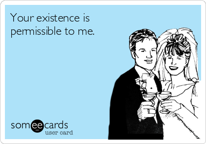Your existence is permissible to me.