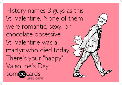 "History names 3 guys as this St. Valentine. None of them were romantic, sexy, or  chocolate-obsessive. St. Valentine was a martyr who died today. There's your ""happy"" Valentine's Day."
