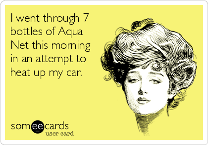 I went through 7 bottles of Aqua Net this morning in an attempt to heat up my car.