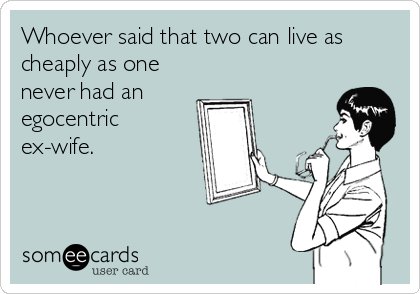 Whoever said that two can live as cheaply as one never had an egocentric  ex-wife.