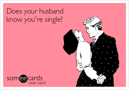 Does your husband know you're single?