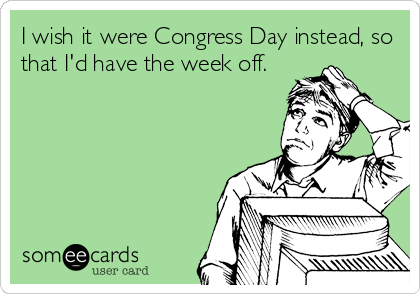I wish it were Congress Day instead, so that I'd have the week off.