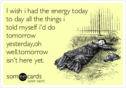 I wish i had the energy today to day all the things i told myself i'd do tomorrow yesterday,oh well.tomorrow isn't here yet.