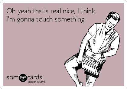 Oh yeah that's real nice, I think I'm gonna touch something.
