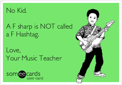 No Kid.   A F sharp is NOT called a F Hashtag.   Love,  Your Music Teacher
