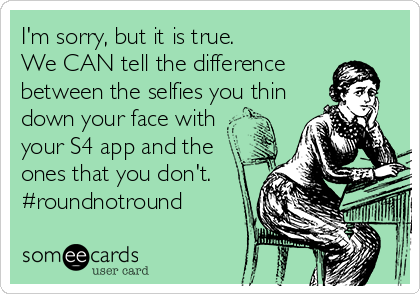 I'm sorry, but it is true. We CAN tell the difference between the selfies you thin  down your face with your S4 app and the ones that you don't. #roundnotround