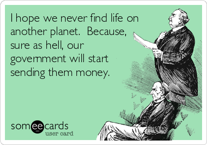 I hope we never find life on another planet.  Because, sure as hell, our government will start sending them money.