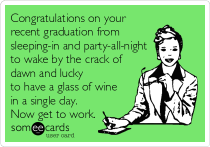 Congratulations on your recent graduation from sleeping-in and party-all-night to wake by the crack of dawn and lucky to have a glass of wine in a single day. Now get to work.