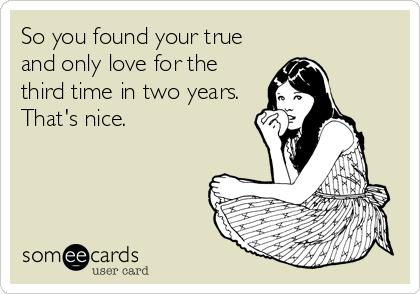 So you found your true and only love for the third time in two years. That's nice.