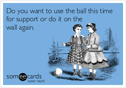 Do you want to use the ball this time for support or do it on the wall again.