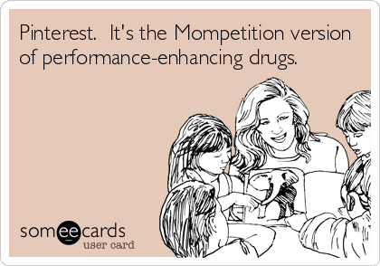 Pinterest.  It's the Mompetition version of performance-enhancing drugs.