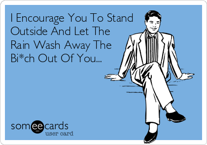 I Encourage You To Stand Outside And Let The  Rain Wash Away The Bi*ch Out Of You...
