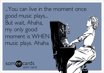 ...You can live in the moment once good music plays... But wait, Ahaha, my only good moment is WHEN music plays. Ahaha