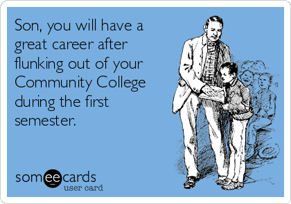 Son, you will have a great career after flunking out of your Community College during the first semester.