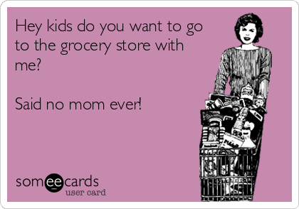 Hey kids do you want to go to the grocery store with me?   Said no mom ever!