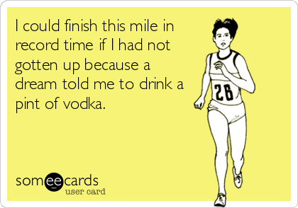 I could finish this mile in record time if I had not gotten up because a dream told me to drink a pint of vodka.