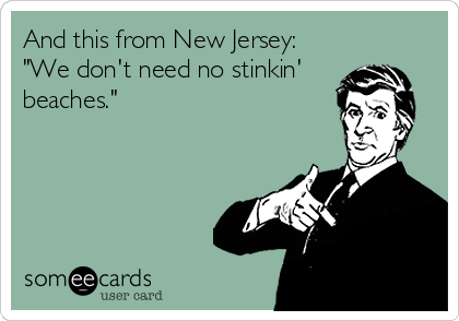 """And this from New Jersey: """"We don't need no stinkin' beaches."""""""
