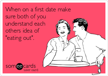 "When on a first date make sure both of you  understand each  others idea of ""eating out""."