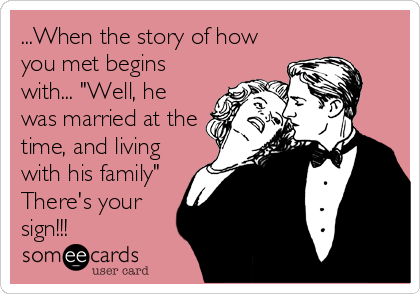 "...When the story of how you met begins with... ""Well, he was married at the time, and living with his family"" There's your sign!!!"